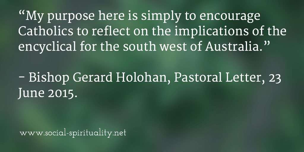 """My purpose here is simply to encourage Catholics to reflect on the implications of the encyclical for the south west of Australia"". Bishop Gerard Holohan, Pastoral Letter, 23 June 2015."