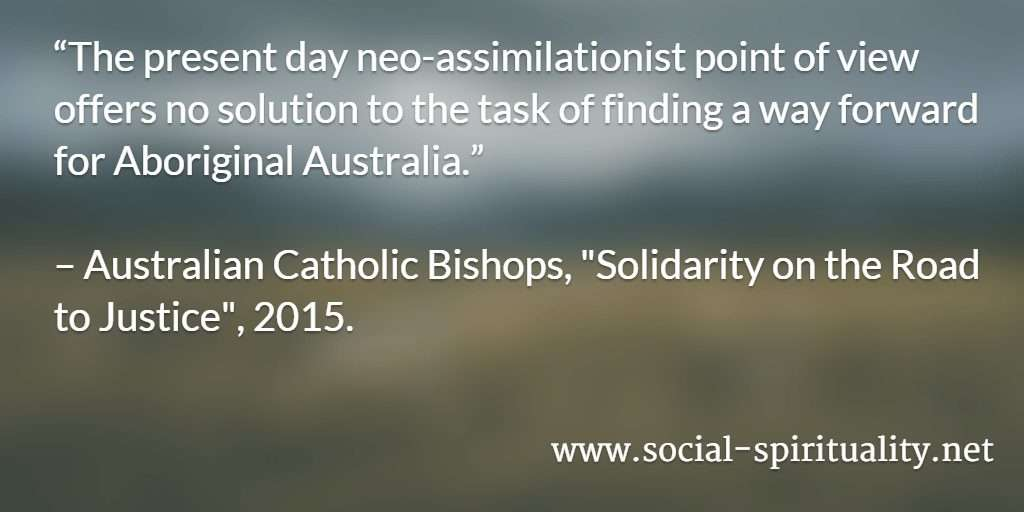 """The present day neo-assimilationist point of view offers no solution to the task of finding a way forward for Aboriginal Australia."" Australian Catholic Bishops, ""Solidarity on the Road to Justice"", 2015."
