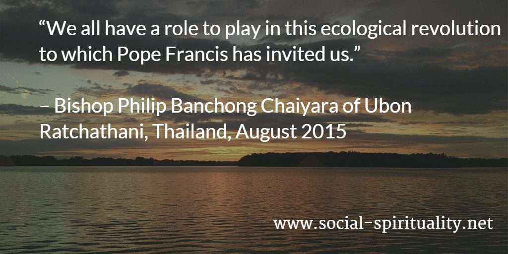 """We all have a role to play in this ecological revolution to which Pope Francis has invited us."" Bishop Philip Banchong Chaiyara of Ubon Ratchathani, Thailand, August 2015."