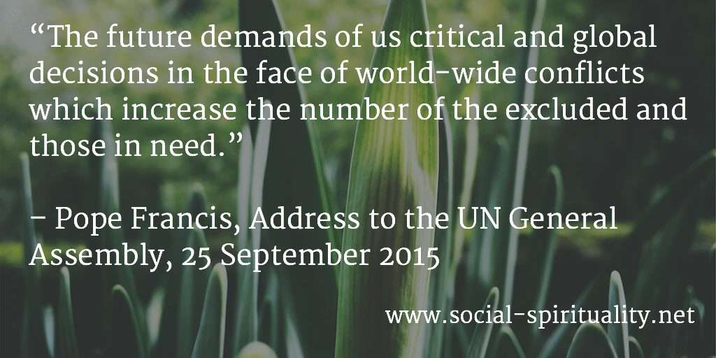 """The future demands of us critical and global decisions in the face of world-wide conflicts which increase the number of the excluded and those in need."" Pope Francis, Address to the Un General Assembly, 25 September 2015."