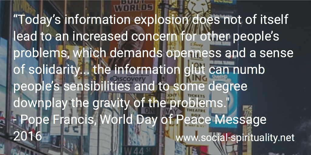 """""""Today's information explosion does not of itself lead to an increased concern for other people's problems, which demands opens and a sense of solidarity ... the information glut can numb people's sensibility and to some degree downplay the gravity of the problems."""" Pope Francis, World Day of Peace Message 2016."""