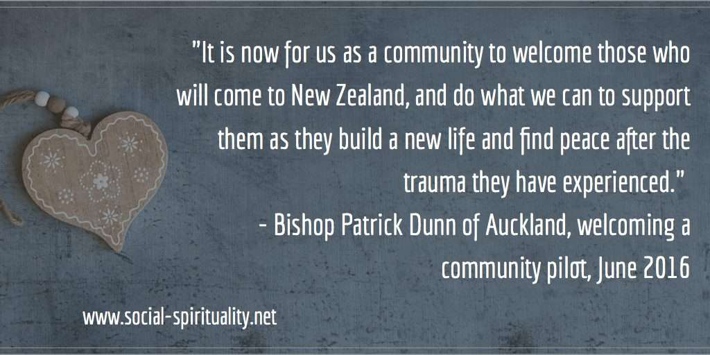 """It is now for us as a community to welcome those who will come to New Zealand, and do what we can to support them as they build a new life and find peace after the trauma they have experienced."" Bishop Patrick Dunn of Auckland welcoming a community support pilot, June 2016."