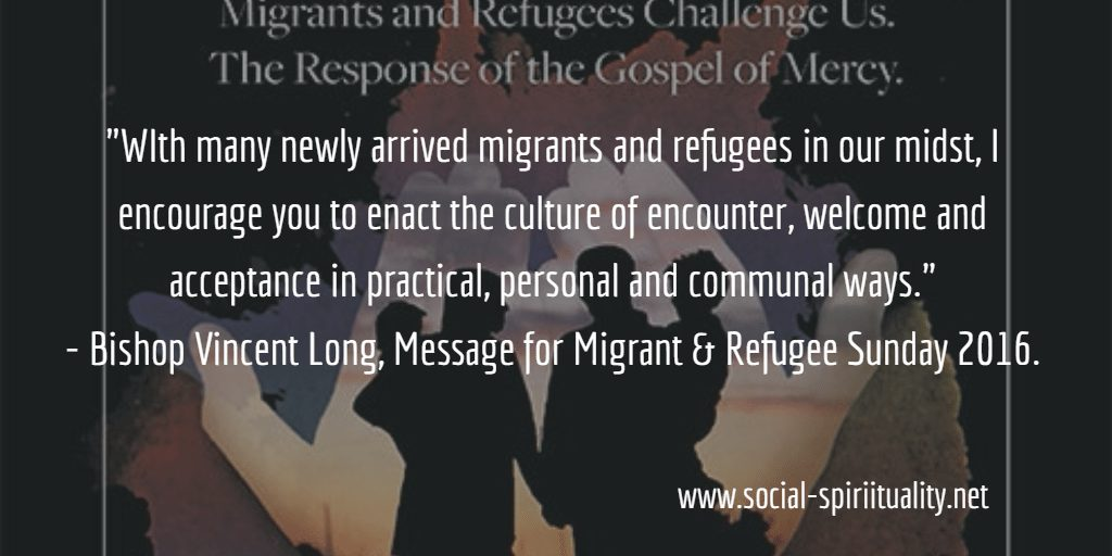 """With many newly arrived migrants and refugees in our midst, I encourage you to enact the culture of encounter, welcome and acceptance in practical, personal and communal ways."" Bishop Vincent Long, Message for Migrant and Refugee Sunday 2016."