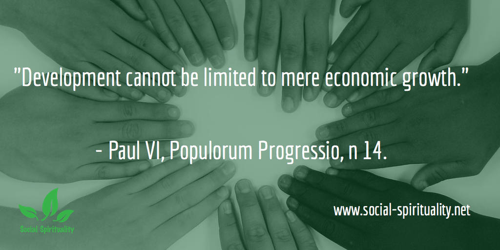 """Development cannot be limited to mere economic growth"" Paul VI, Populorum Progressio, n 14."